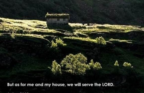 But as for me and my house, we will serve the Lord. Joshua 24:15