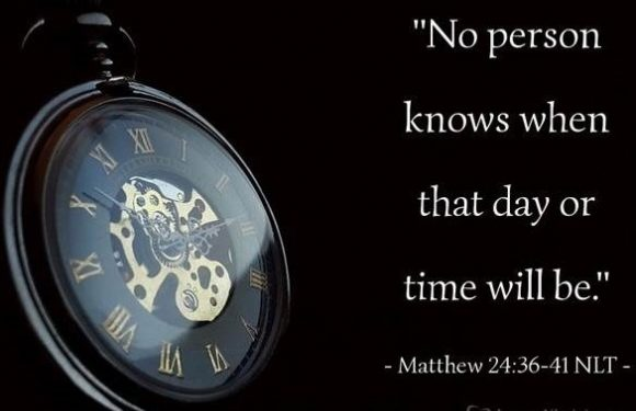 """No person knows when that day or time will be. Matthew 24:36-41 NLT"