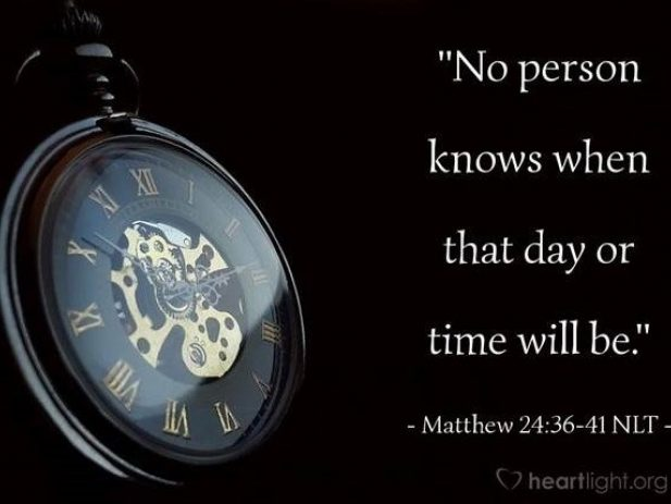 """""""No person knows when that day or time will be. Matthew 24:36-41 NLT"""